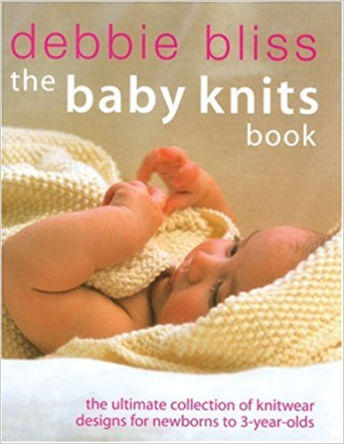Debbie Bliss: The Baby Knits Book -- The Ultimate Collection of Knitwear Designs for Newborns to 3-Year Olds - Kindle, Hardcover or Paperback